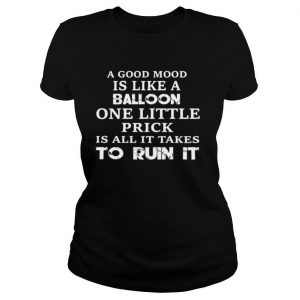 A Good Mood Is Like A Balloon One Little Prick Is All It Takes To Run It shirt