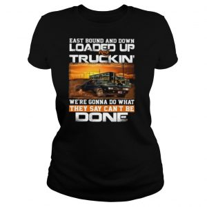 East bound and down loaded up and truckin we're gonna do what they say can't be done car shirt