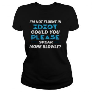 I'm Not Fluent In Idiot Could You Please Speak More Slowly shirt