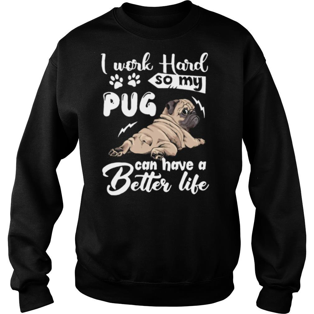 I Work Hard So My Pug Can Have A Better Like shirt