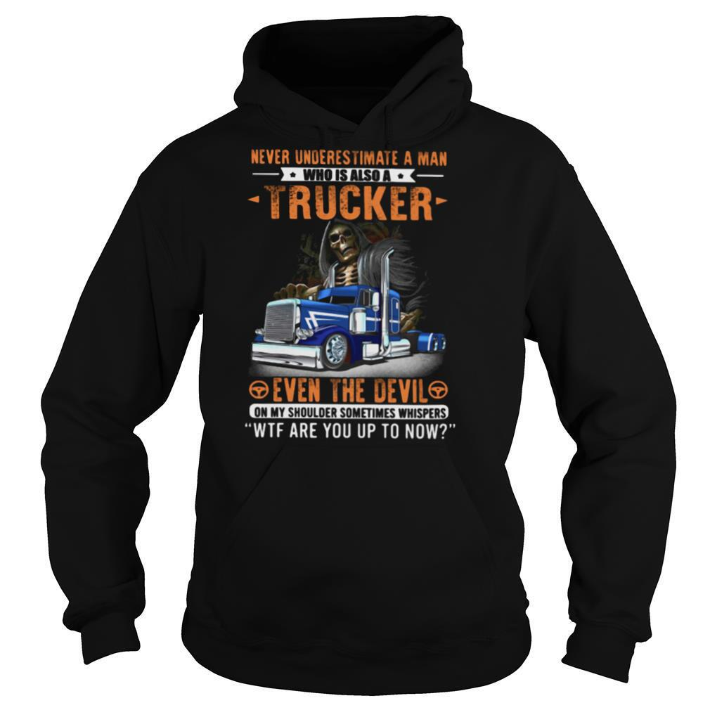 Never Underestimate A Man Who Is Also A Trucker Even The Devil Wtf Are You Up To Now Skull shirt