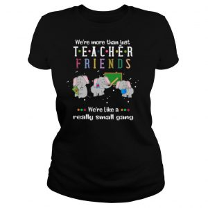 We're More Than Just Teacher Friends Were Like A Really Small Gang Elephants shirt