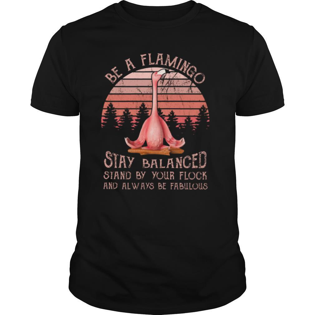 Flamingo Be A Flamingo Stay Balanced Stand By Your Flock And Always Be Fabulous shirt
