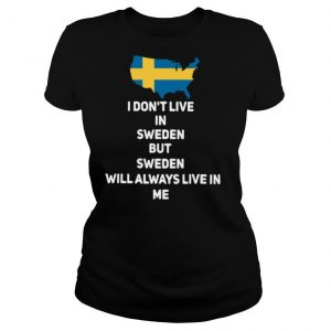 I Dont Live In Sweden But Sweden Will Always Live In Me shirt