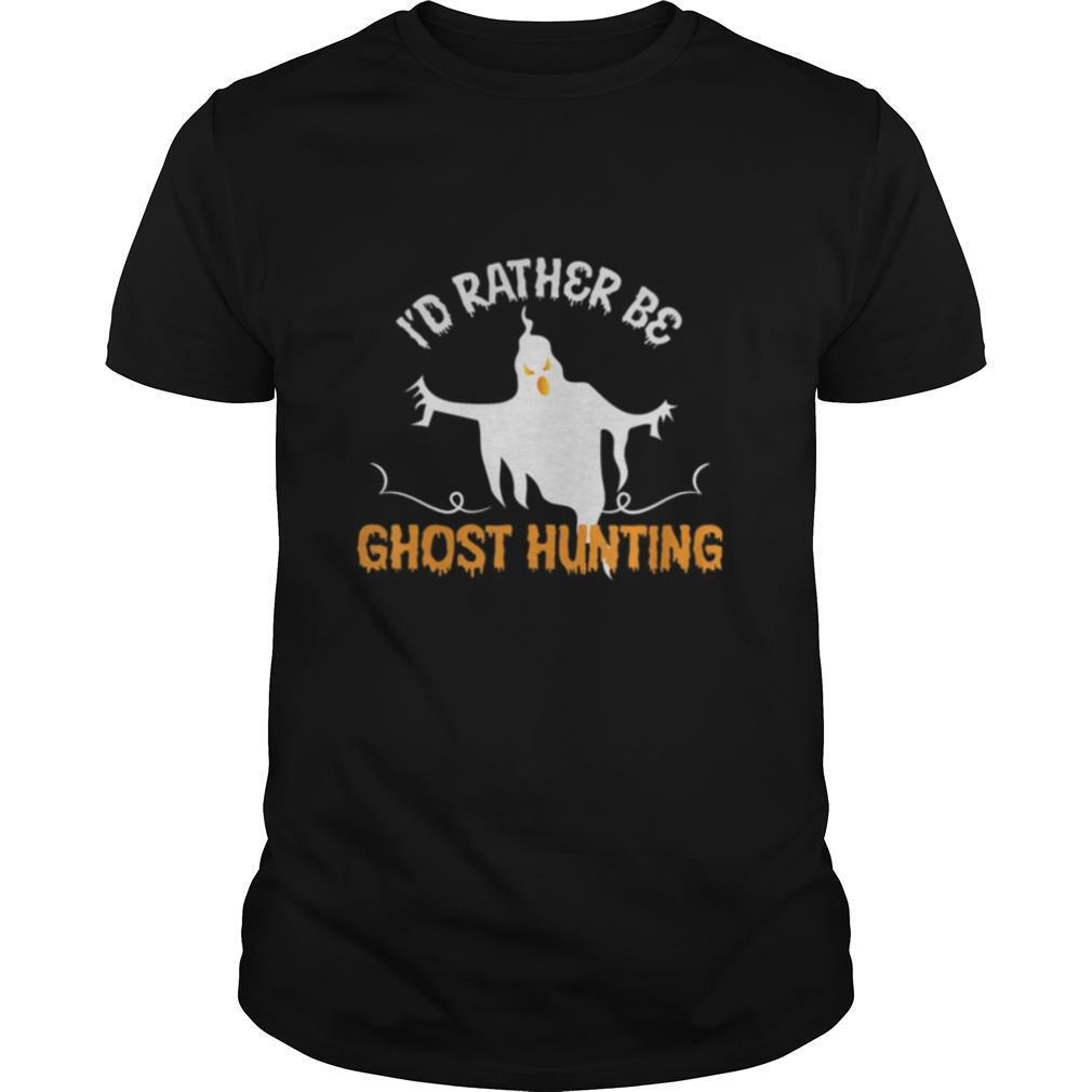 Id Rather Be Ghost Hunting Halloween shirt