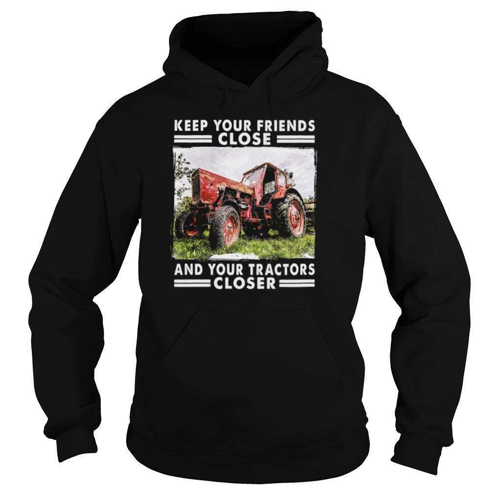Keep Your Friends Close And Keep Your Tractors Closer shirt