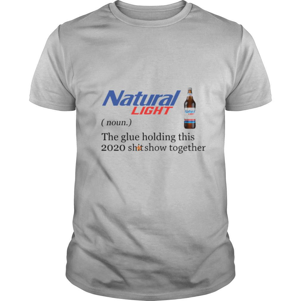 Natural Light The Glue Holding This 2020 Shitshow Together shirt