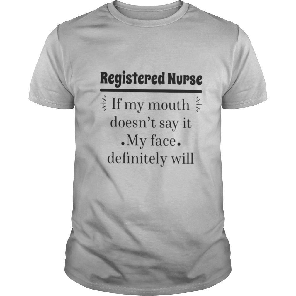 Registered nurse if my mouth doesn't say it my face definitely will shirt