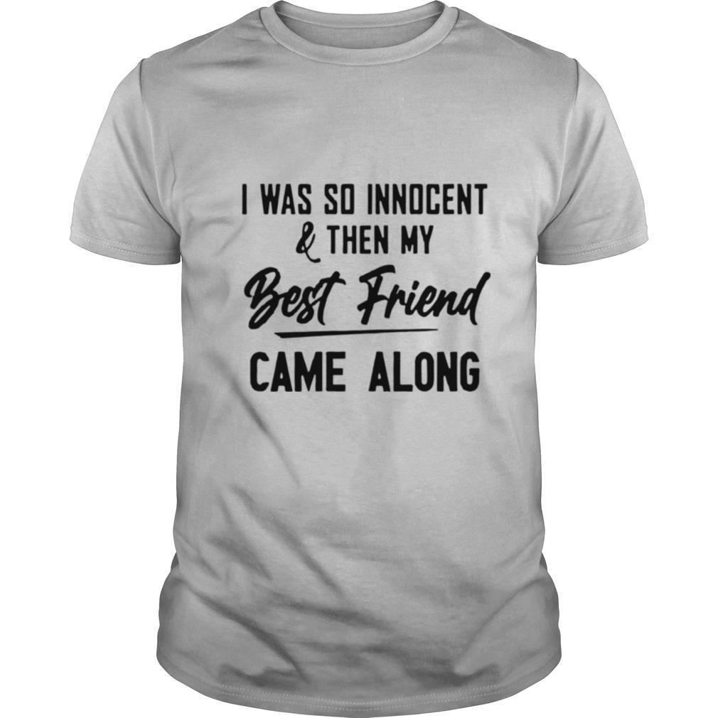 The Nice Shirts I Was So Innocent & Then My Best Friend Came Along shirt