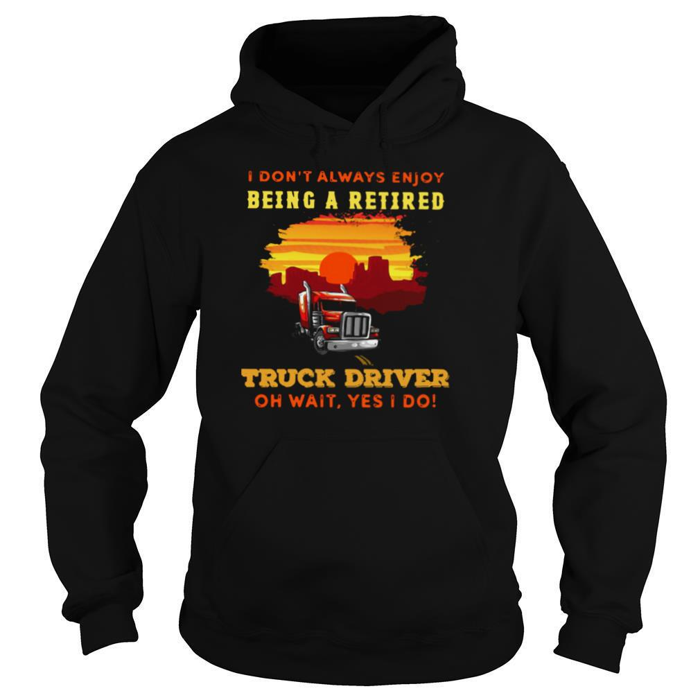 I Don't Always Enjoy Being A Retired Truck Driver Oh Wait Yes I Do shirt