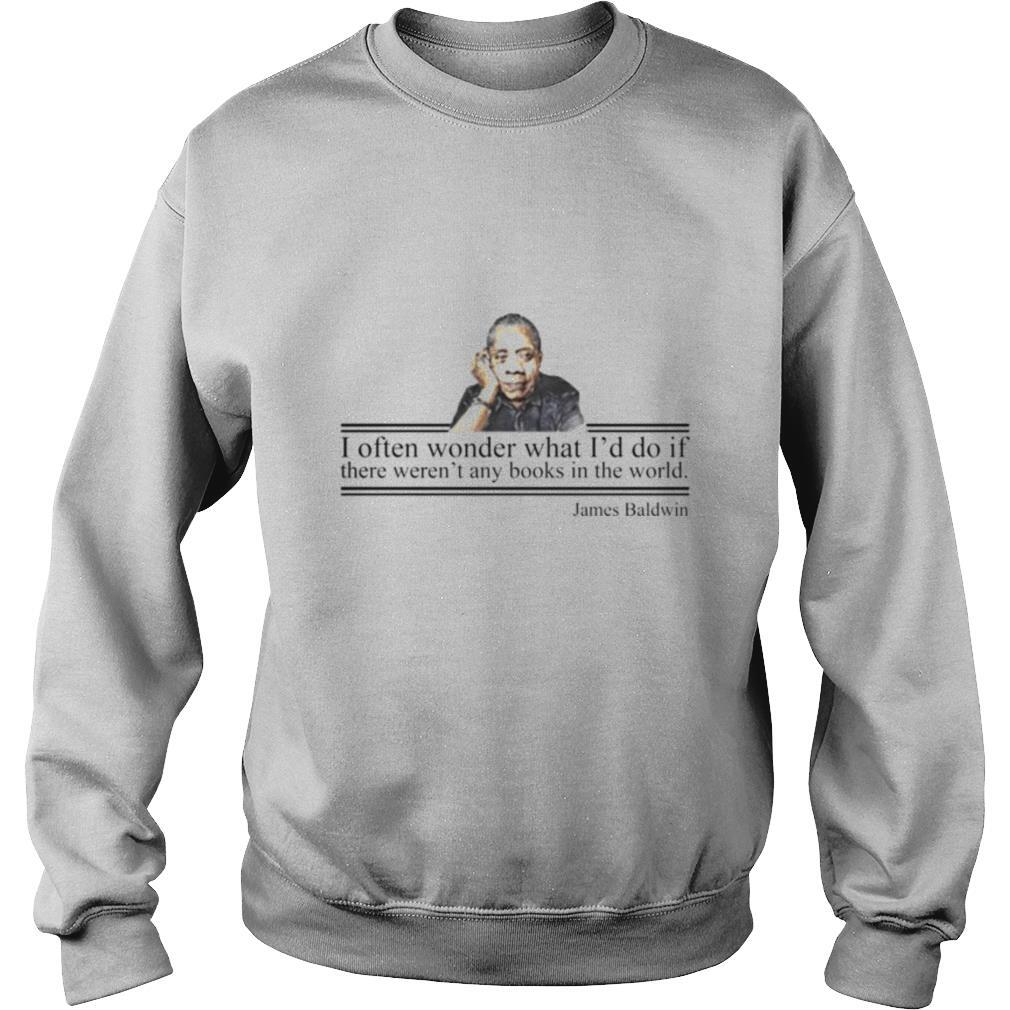 I Often Wonder What Id Do If There Weren Any Books In The World James Baldwin shirt
