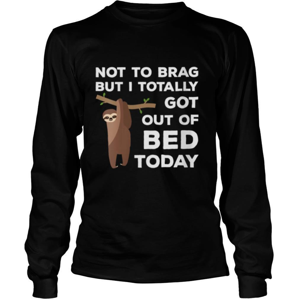 Not To Brag But I Totally Got Out Of Bed Today Sloth Lazy shirt