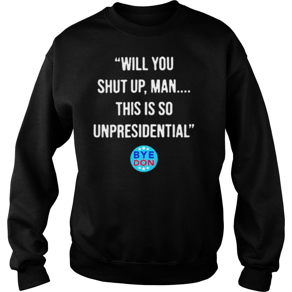 Will You Shut Up Man This Is So Unpresidential Byedon shirt