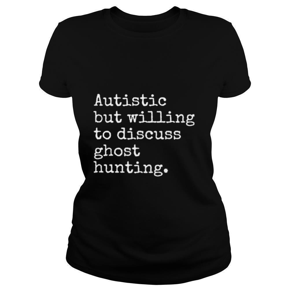 Autistic But Willing To Discuss Ghost Hunting shirt