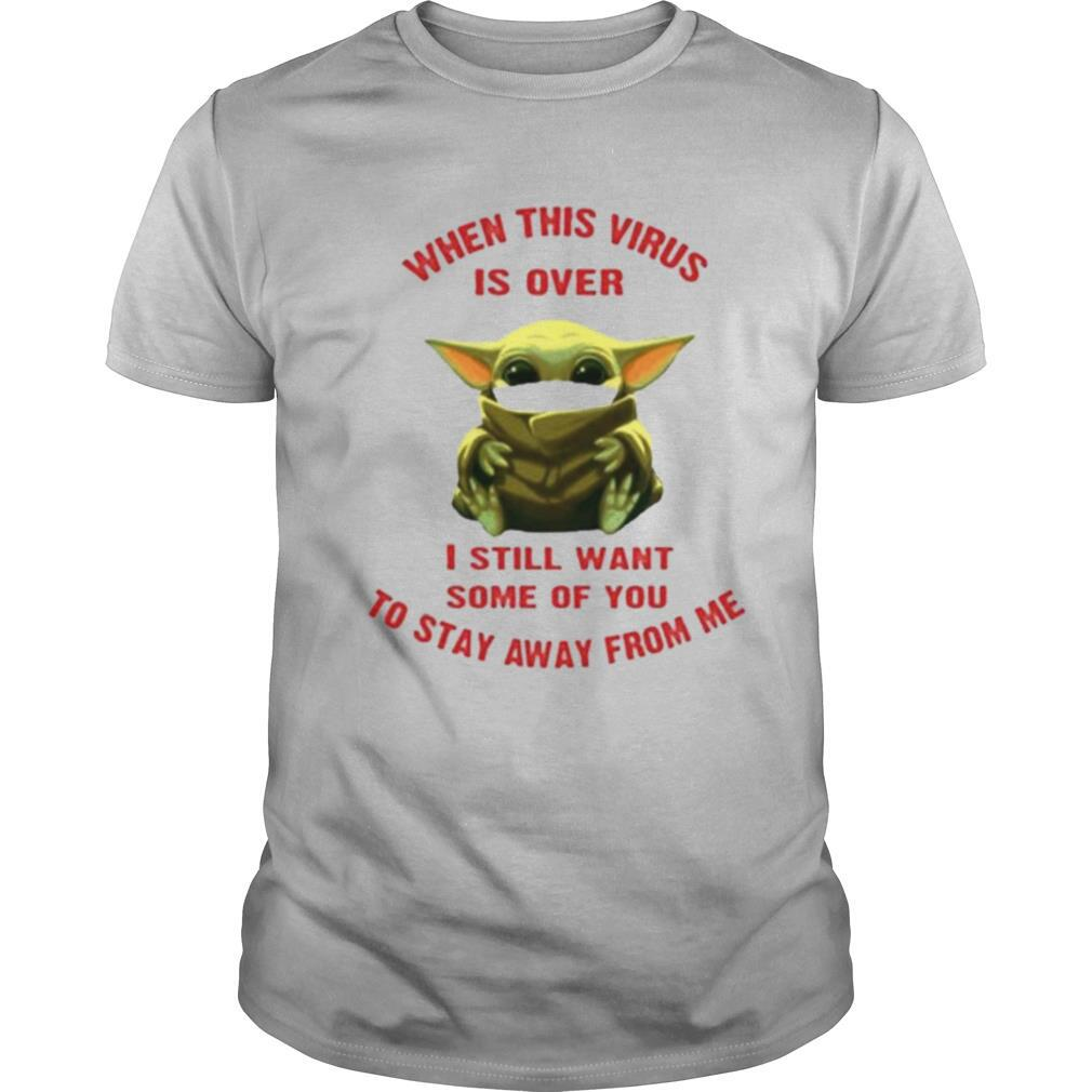 Baby yoda when this virus is over I still want some of you stay from me shirt