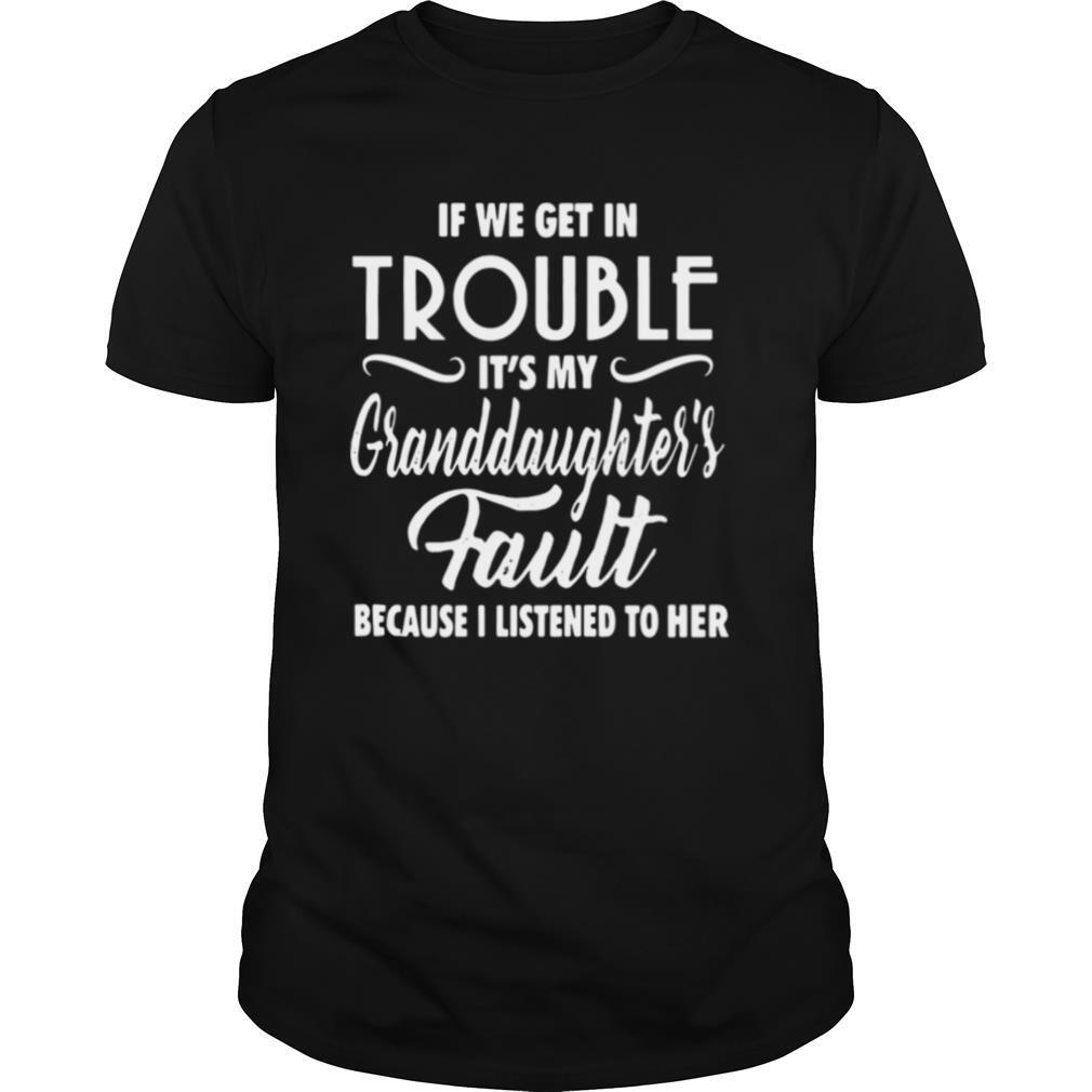 f We Get In Trouble It's My Granddaughter's Fault Because I Listened To Her shirt