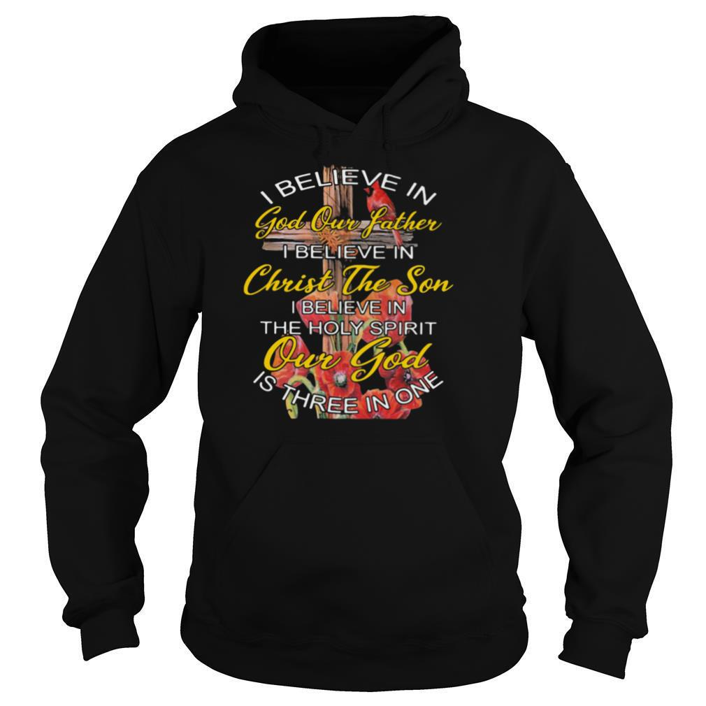 I Believe In God Our Father Christ The Son The Holy Spirit Our God Is Three In One The Cross shirt
