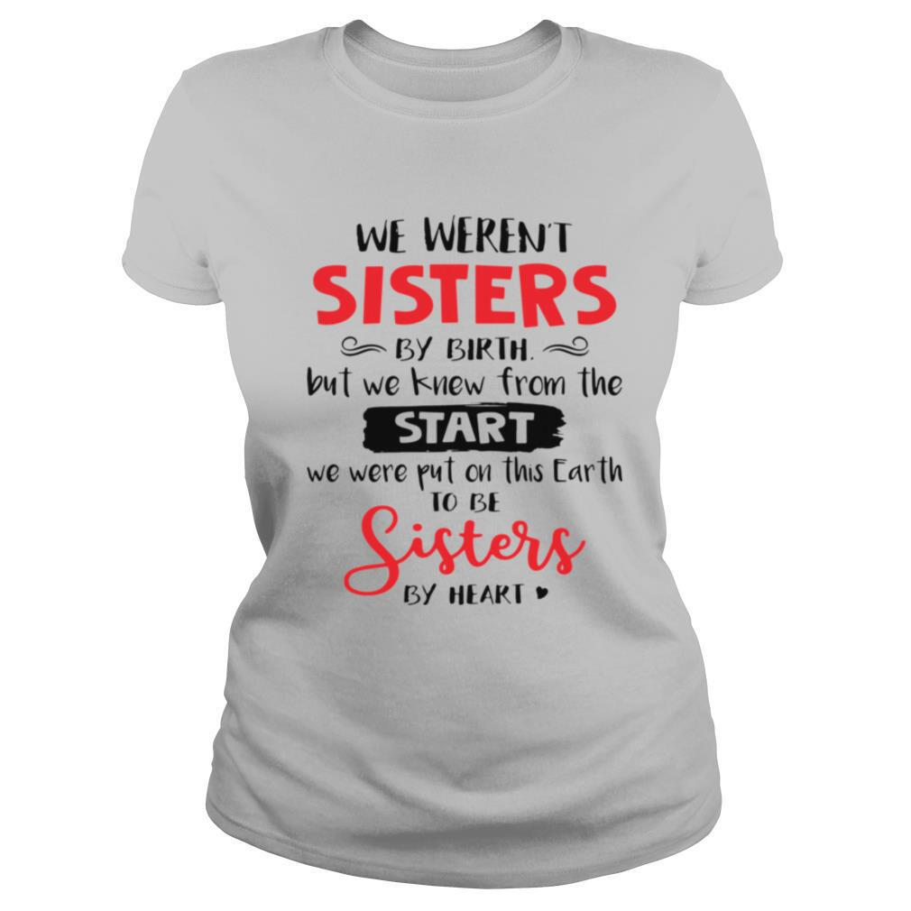 We Weren't Sisters By Birth But We Knew From The Start We Were Put On This Earth shirt