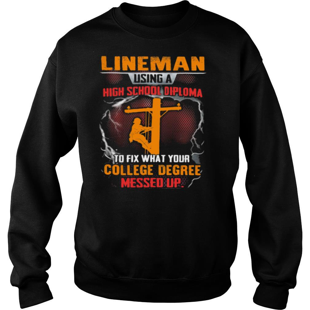 Lineman Using A High School Diploma To Fix What Your College Degree Messed Up Shirt