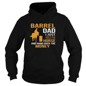 Barrel Dad I Just Hold The Horse And Hand Over The Money Shirt