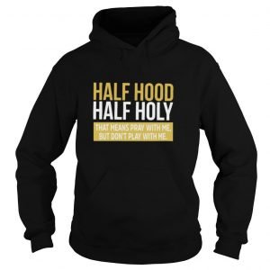 Half Hood Half Holy That Means Pray With Me But Don't Play With Me T shirt