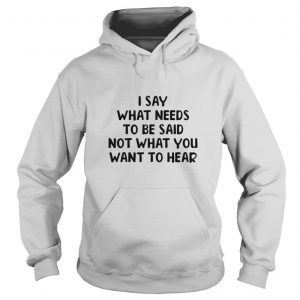 I Say What Needs To Be Said Not What You Want To Hear T shirt