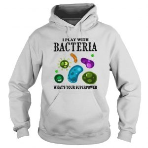 I play with bacteria whats your superpower shirt