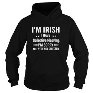 I'm Irish I Have Selective Hearing I'm Sorry You Were Not Selected T shirt