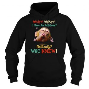 Monkey Wait What I Have An Attitude No Really Who Knew Shirt