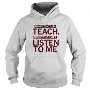 Those who can teach those who cant listen to me shirt