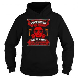 United Stater Firefighter We Run Towards The Flames Full Of Courace Pride And Honor Shirt