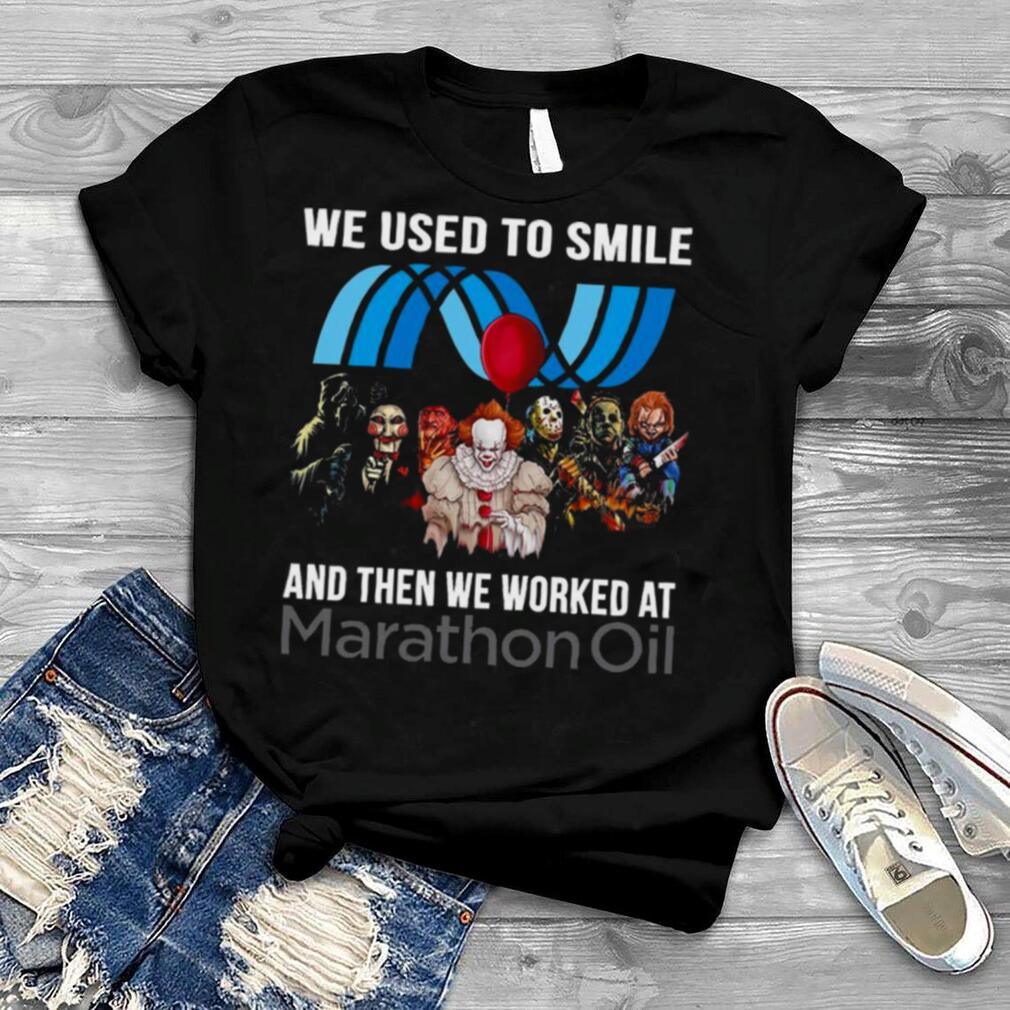 Horror Movie Characters We Used To Smile And Then We Worked At Marathon Oil Logo Shirt