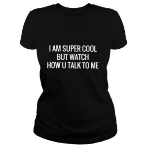 I am super cool but watch how you talk to me shirt
