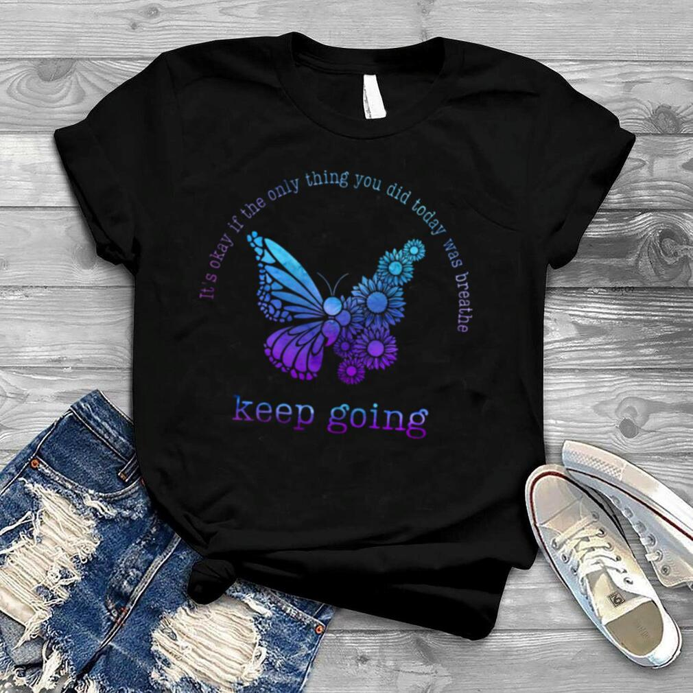It's okay if the only thing you did today was breathe keep going shirt