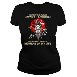 The First Time I Called Myself A Witch Was The Most Magical Moment Of My Life Halloween T shirt