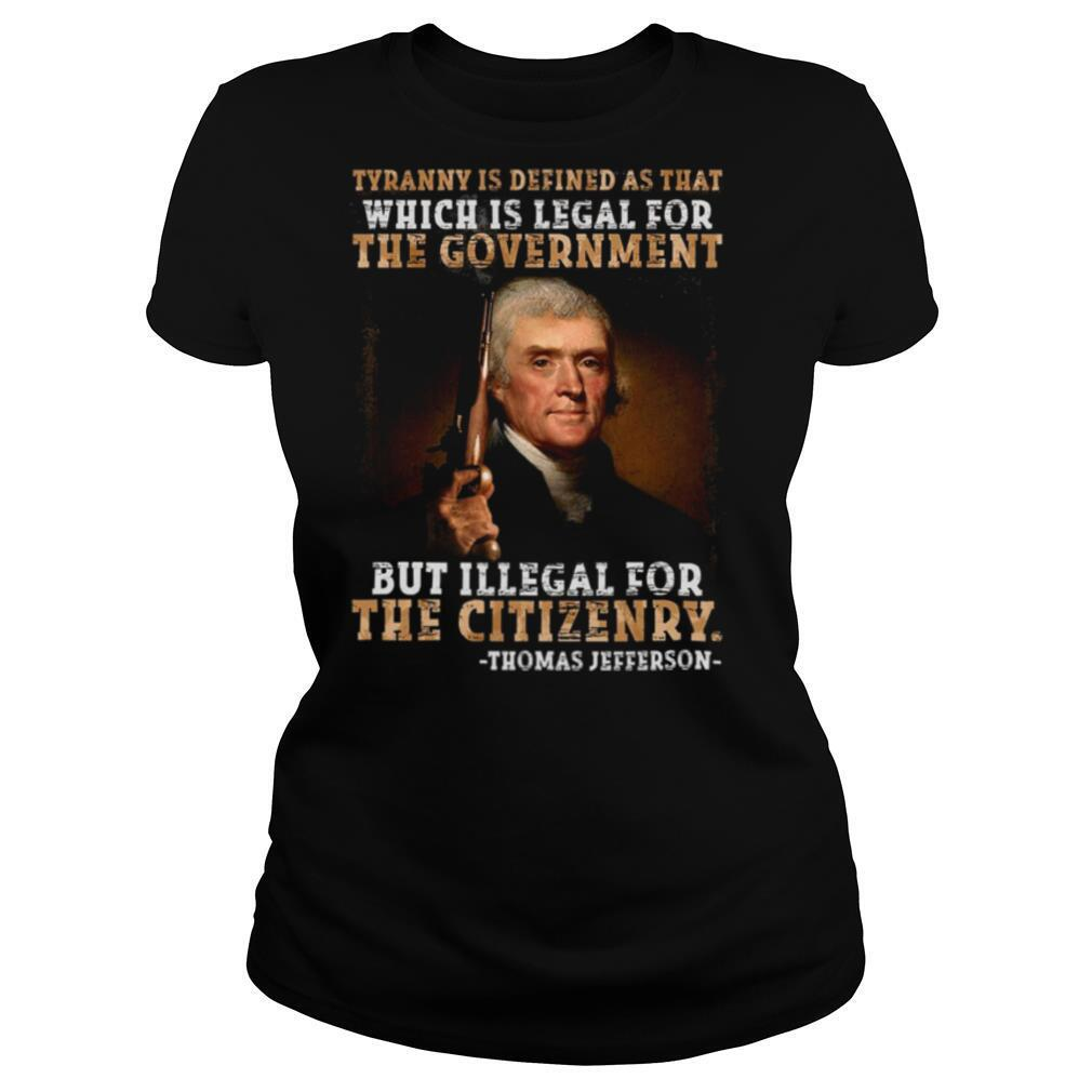 Tyranny is defined as that which is legal for the government but illegal for the citizenry shirt